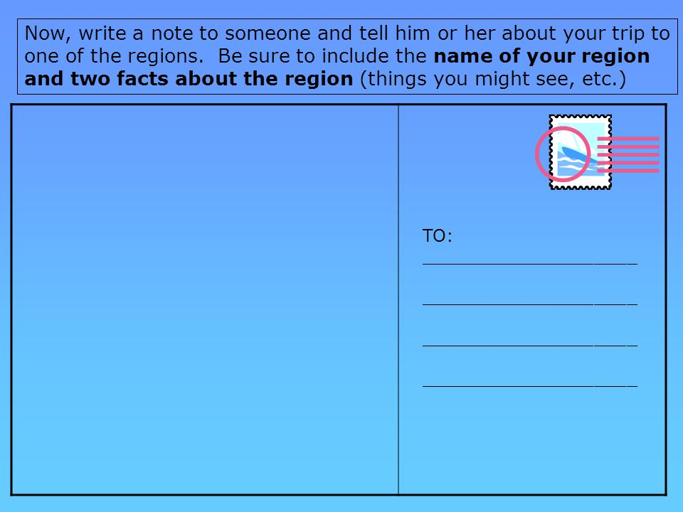 Now, write a note to someone and tell him or her about your trip to one of the regions. Be sure to include the name of your region and two facts about the region (things you might see, etc.)