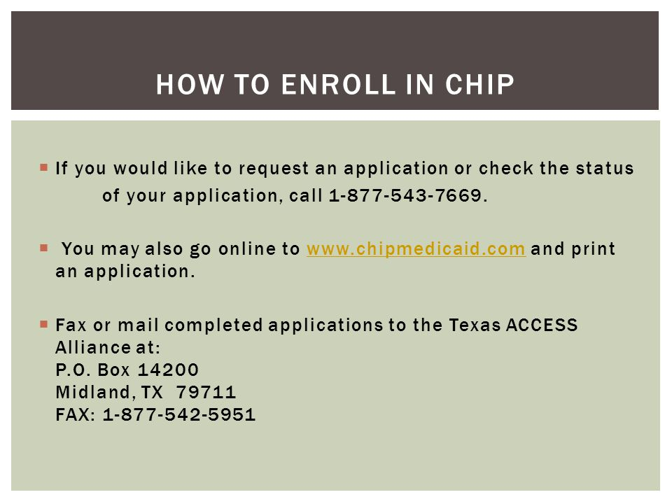 how to enroll in CHIP If you would like to request an application or check the status. of your application, call 1-877-543-7669.