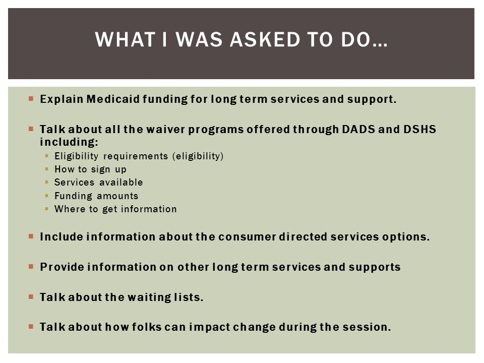 What I was asked to do… Explain Medicaid funding for long term services and support.