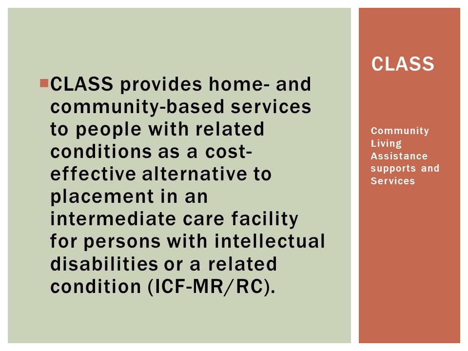 CLASS provides home- and community-based services to people with related conditions as a cost-effective alternative to placement in an intermediate care facility for persons with intellectual disabilities or a related condition (ICF-MR/RC).