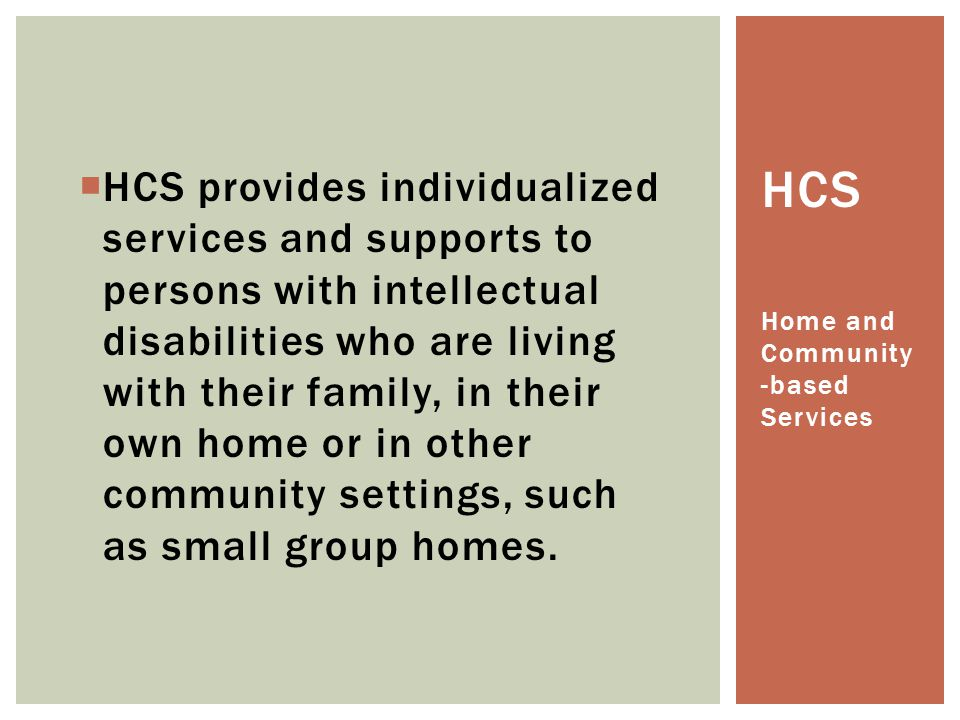 HCS provides individualized services and supports to persons with intellectual disabilities who are living with their family, in their own home or in other community settings, such as small group homes.