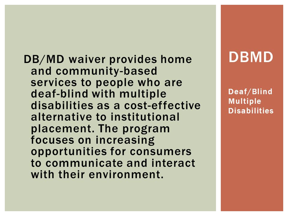 DB/MD waiver provides home and community-based services to people who are deaf-blind with multiple disabilities as a cost-effective alternative to institutional placement. The program focuses on increasing opportunities for consumers to communicate and interact with their environment.