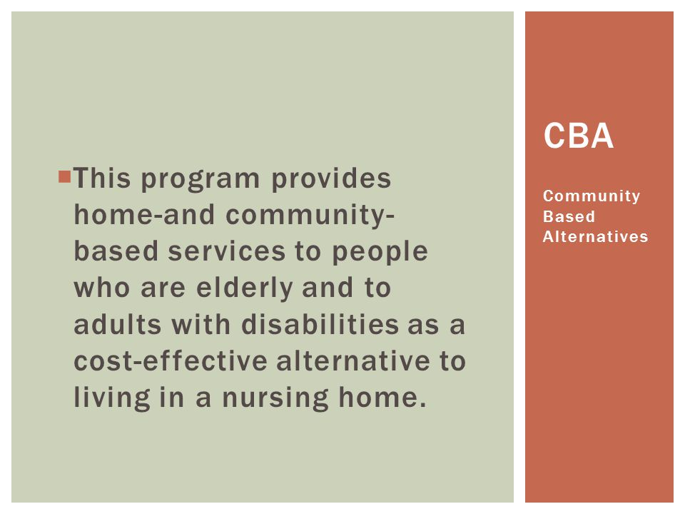 This program provides home-and community-based services to people who are elderly and to adults with disabilities as a cost-effective alternative to living in a nursing home.
