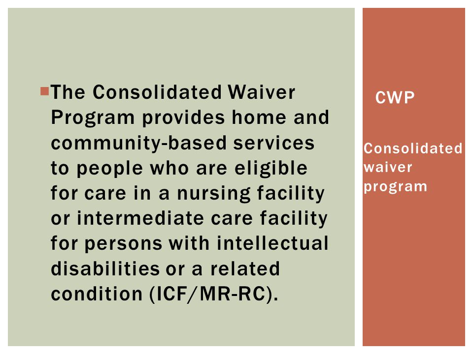The Consolidated Waiver Program provides home and community-based services to people who are eligible for care in a nursing facility or intermediate care facility for persons with intellectual disabilities or a related condition (ICF/MR-RC).