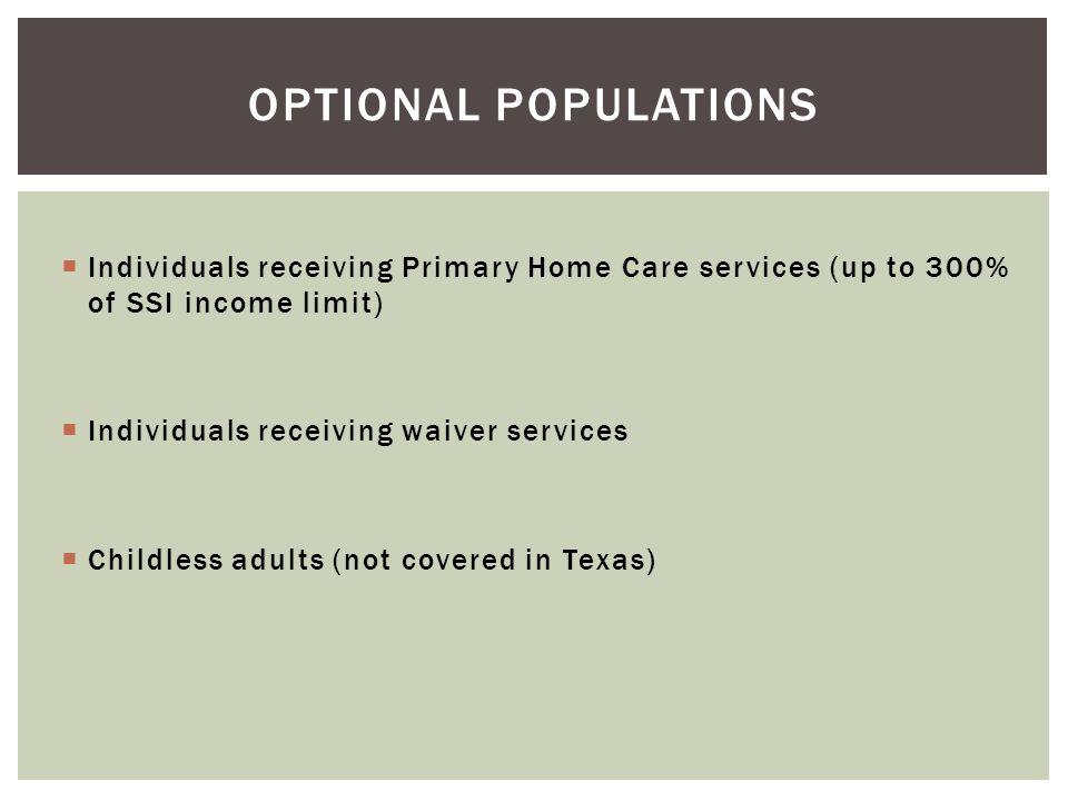 Optional populations Individuals receiving Primary Home Care services (up to 300% of SSI income limit)