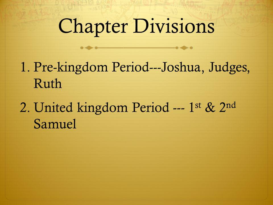 Chapter Divisions Pre-kingdom Period---Joshua, Judges, Ruth