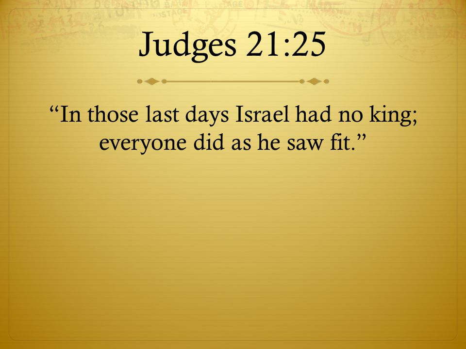 In those last days Israel had no king; everyone did as he saw fit.