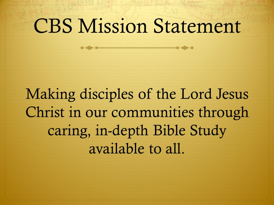 CBS Mission Statement Making disciples of the Lord Jesus Christ in our communities through caring, in-depth Bible Study available to all.