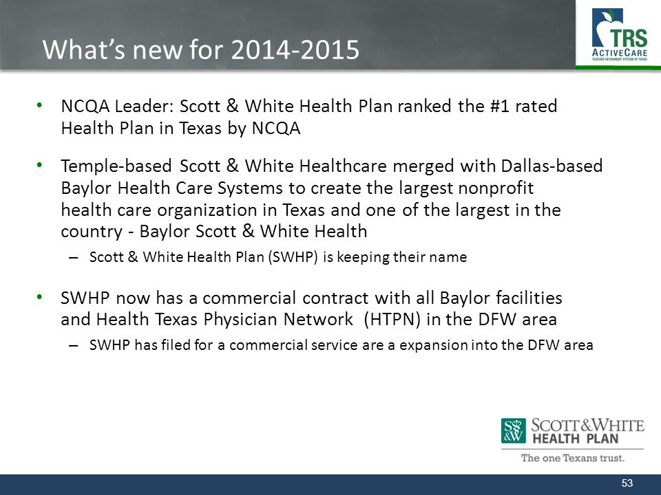 What's new for 2014-2015 NCQA Leader: Scott & White Health Plan ranked the #1 rated Health Plan in Texas by NCQA.
