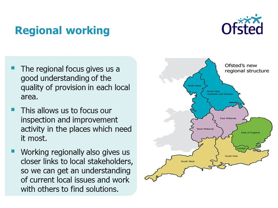 Regional working The regional focus gives us a good understanding of the quality of provision in each local area.