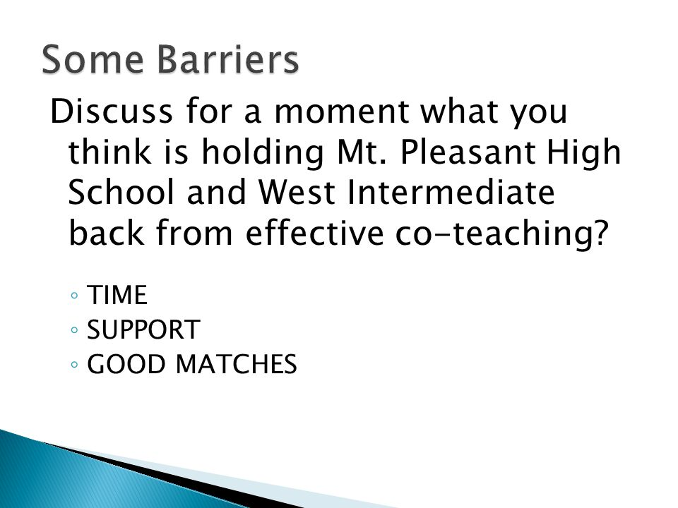 Some Barriers Discuss for a moment what you think is holding Mt. Pleasant High School and West Intermediate back from effective co-teaching