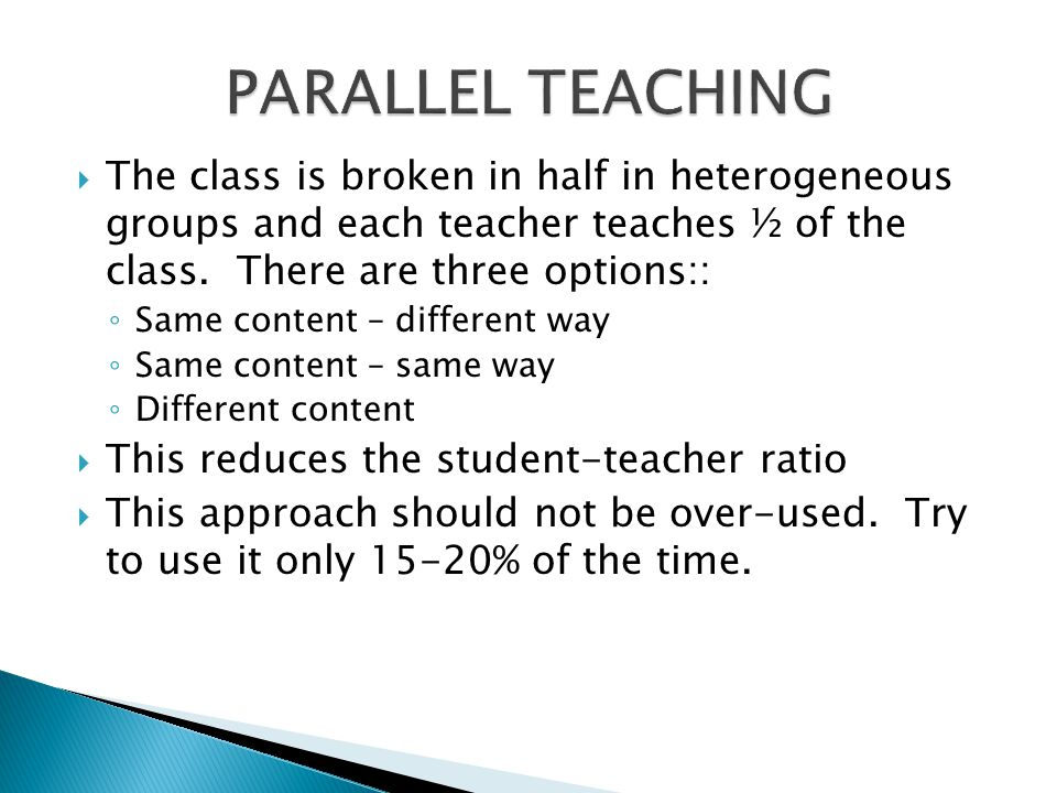 PARALLEL TEACHING The class is broken in half in heterogeneous groups and each teacher teaches ½ of the class. There are three options::