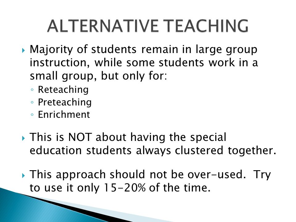 ALTERNATIVE TEACHING Majority of students remain in large group instruction, while some students work in a small group, but only for: