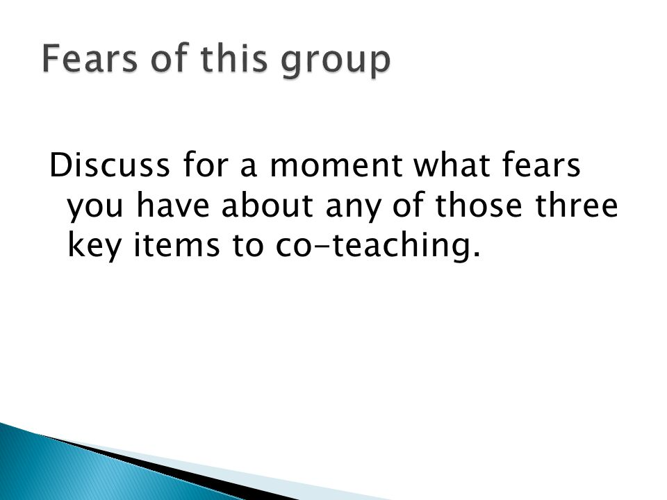 Fears of this group Discuss for a moment what fears you have about any of those three key items to co-teaching.