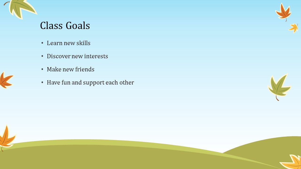 Class Goals Learn new skills Discover new interests Make new friends