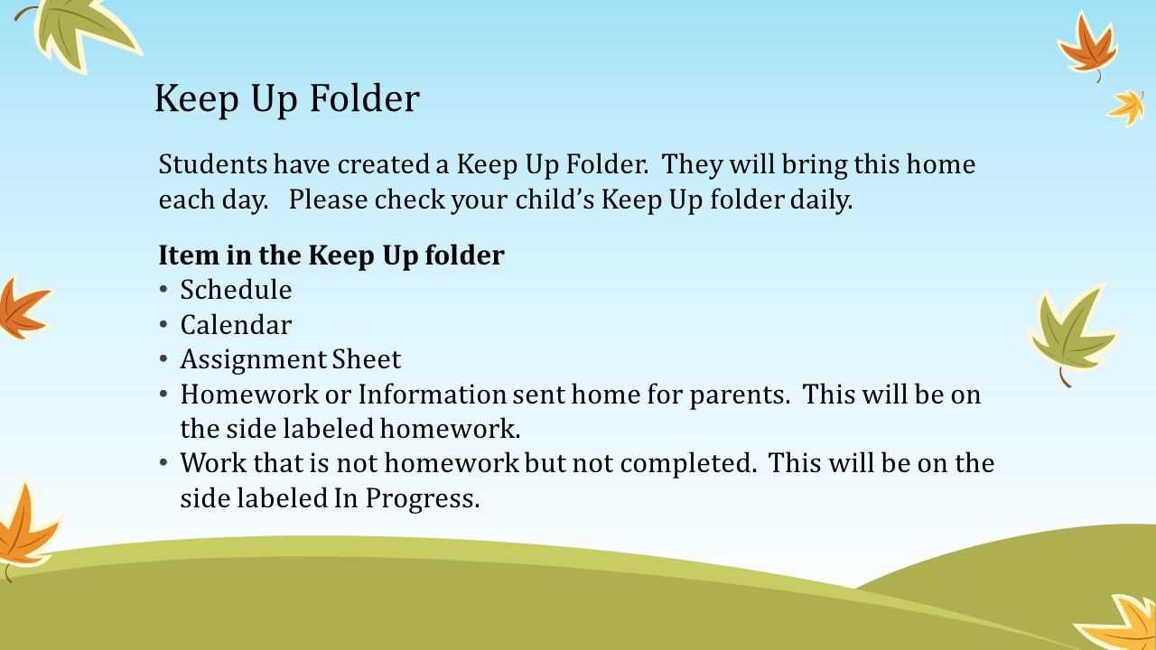 Keep Up Folder Students have created a Keep Up Folder. They will bring this home each day. Please check your child's Keep Up folder daily.
