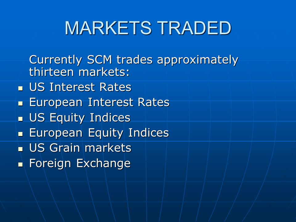 MARKETS TRADED Currently SCM trades approximately thirteen markets:
