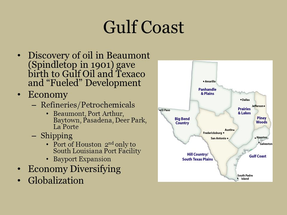 Gulf Coast Discovery of oil in Beaumont (Spindletop in 1901) gave birth to Gulf Oil and Texaco and Fueled Development.