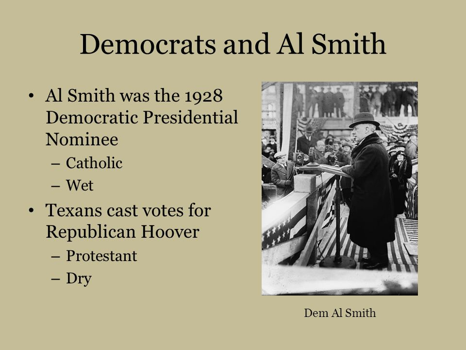 Democrats and Al Smith Al Smith was the 1928 Democratic Presidential Nominee. Catholic. Wet. Texans cast votes for Republican Hoover.