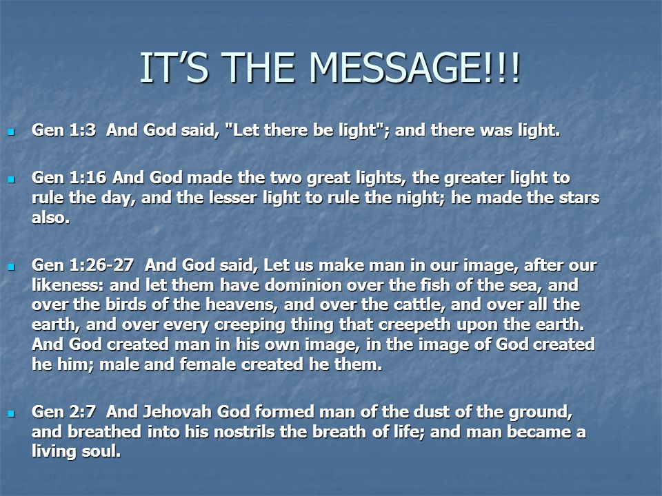 IT'S THE MESSAGE!!! Gen 1:3 And God said, Let there be light ; and there was light.