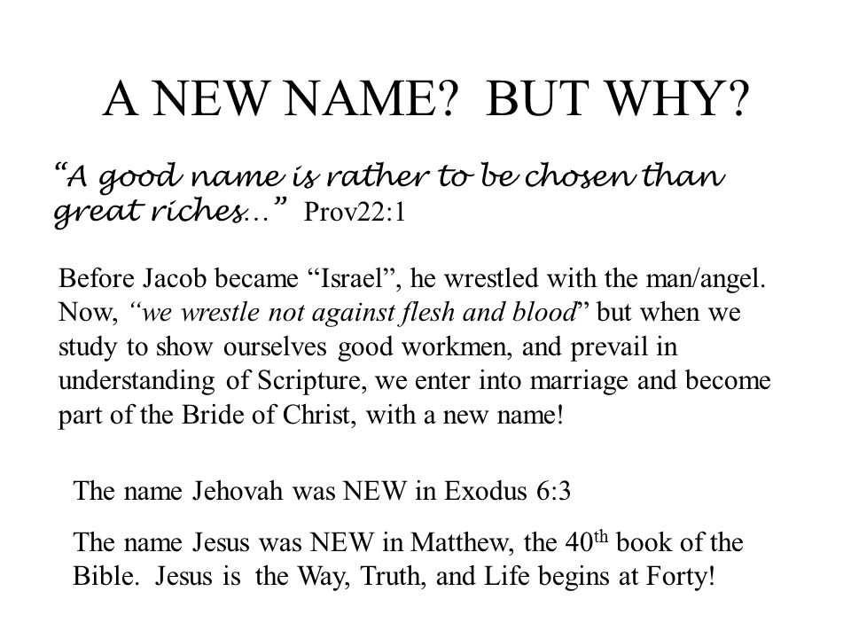 A NEW NAME BUT WHY A good name is rather to be chosen than great riches… Prov22:1.