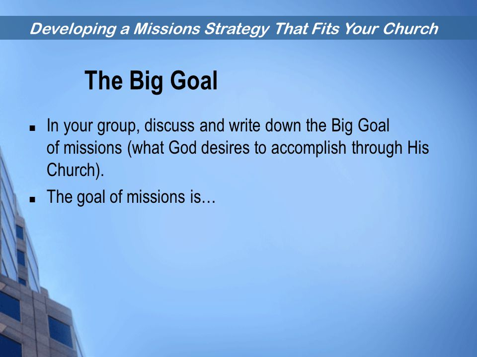 The Big Goal In your group, discuss and write down the Big Goal of missions (what God desires to accomplish through His Church).