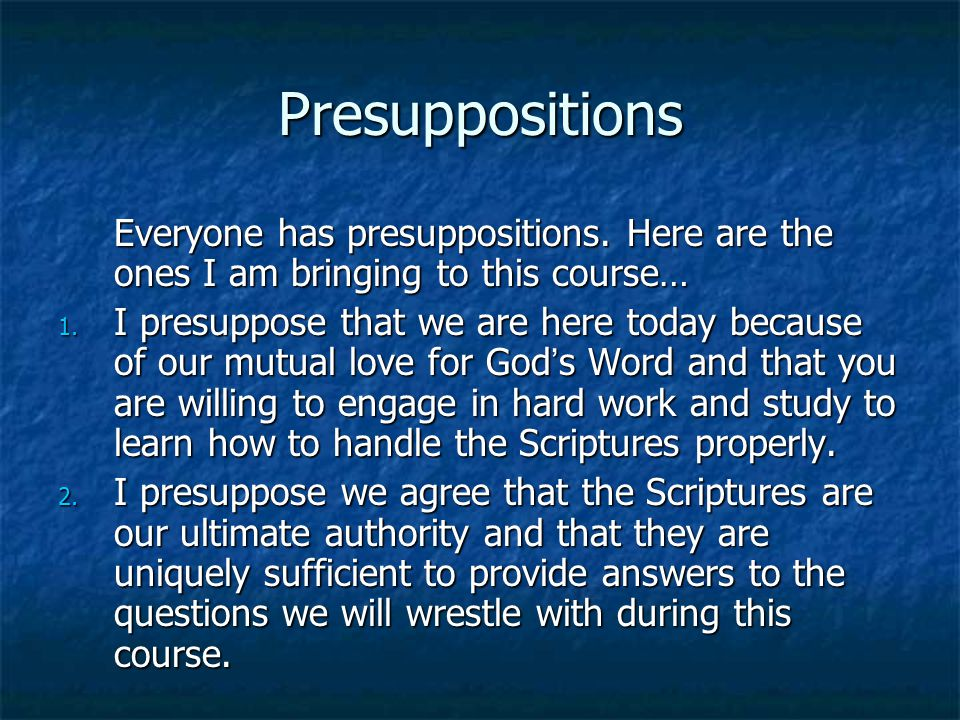 Presuppositions Everyone has presuppositions. Here are the ones I am bringing to this course…