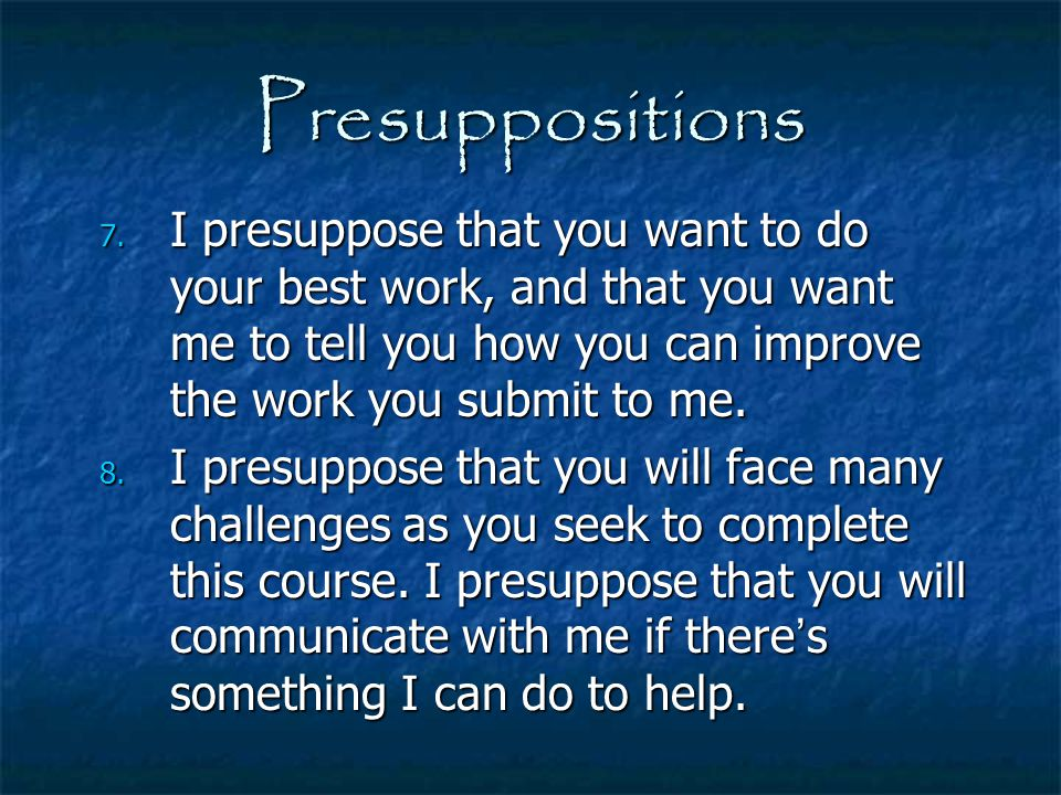 Presuppositions I presuppose that you want to do your best work, and that you want me to tell you how you can improve the work you submit to me.