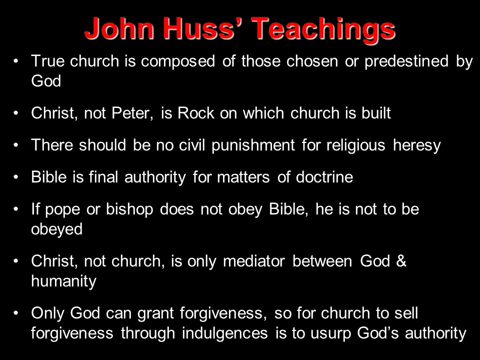 John Huss' Teachings True church is composed of those chosen or predestined by God. Christ, not Peter, is Rock on which church is built.