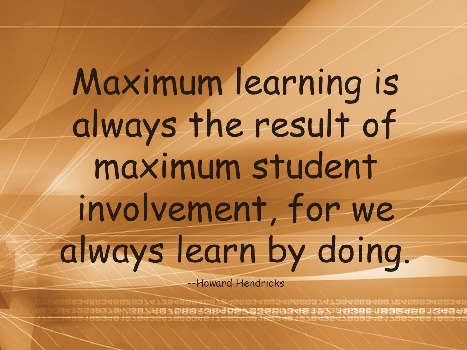 Maximum learning is always the result of maximum student involvement, for we always learn by doing.