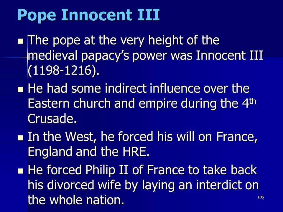 Pope Innocent III The pope at the very height of the medieval papacy's power was Innocent III (1198-1216).