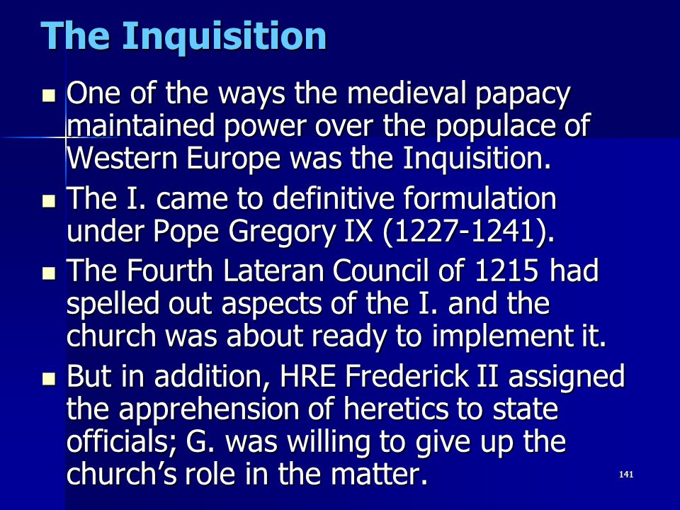 The Inquisition One of the ways the medieval papacy maintained power over the populace of Western Europe was the Inquisition.