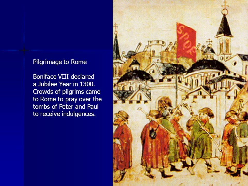 Pilgrimage to Rome Boniface VIII declared. a Jubilee Year in 1300. Crowds of pilgrims came. to Rome to pray over the.