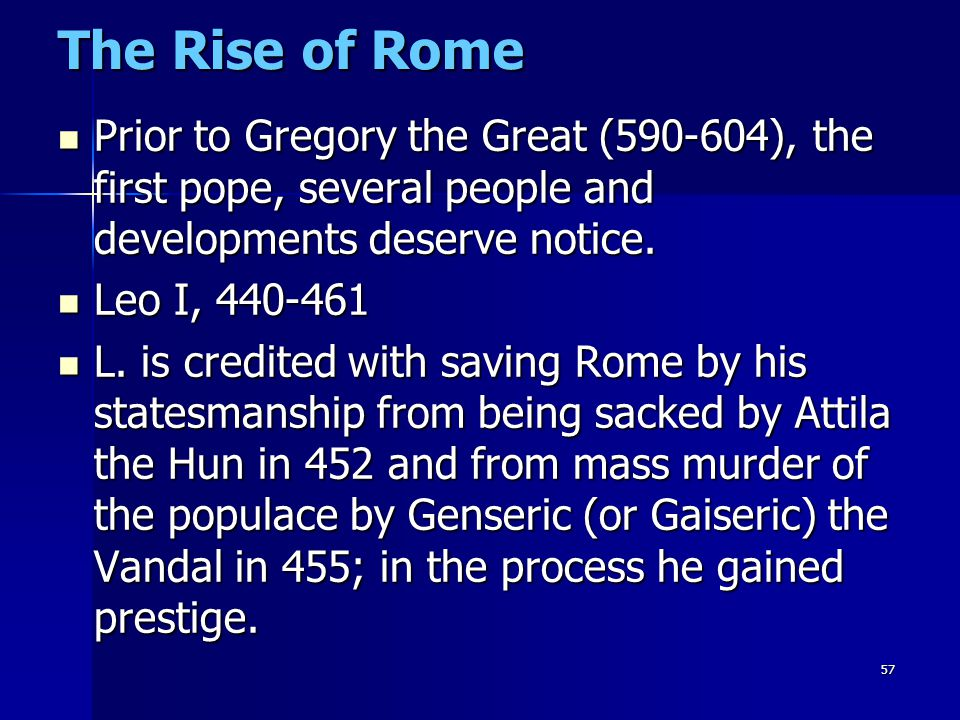 The Rise of Rome Prior to Gregory the Great (590-604), the first pope, several people and developments deserve notice.