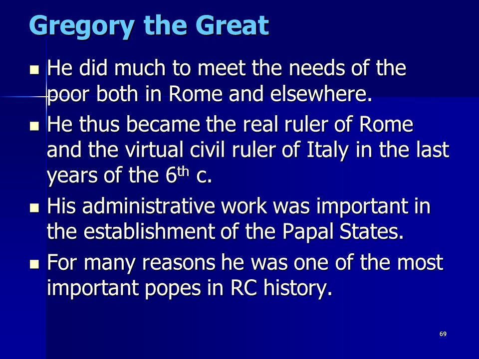 Gregory the Great He did much to meet the needs of the poor both in Rome and elsewhere.