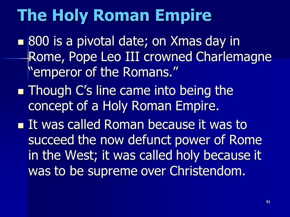 The Holy Roman Empire 800 is a pivotal date; on Xmas day in Rome, Pope Leo III crowned Charlemagne emperor of the Romans.