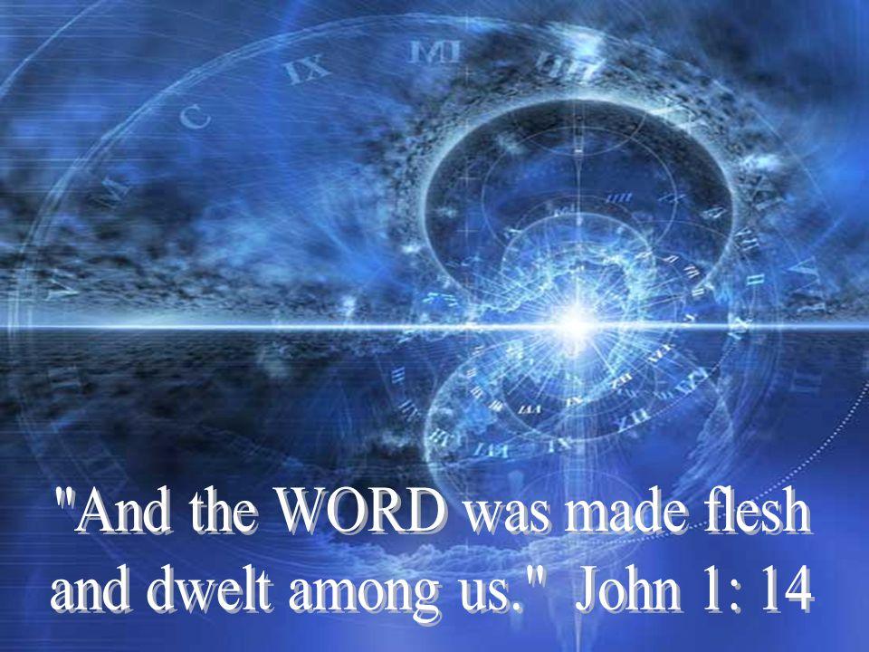 And the WORD was made flesh and dwelt among us. John 1: 14