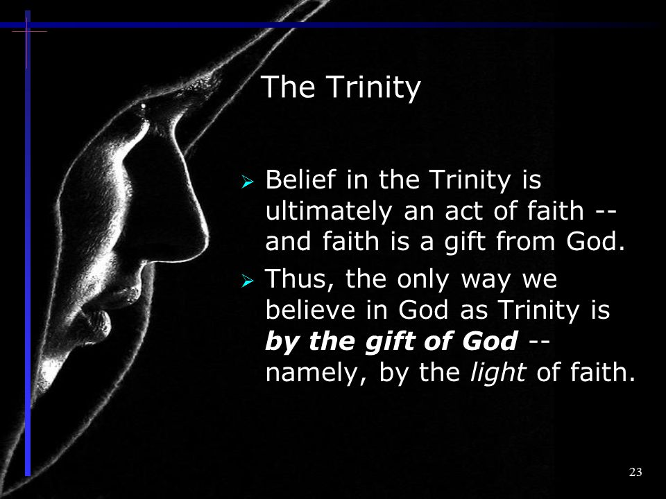 The Trinity Belief in the Trinity is ultimately an act of faith -- and faith is a gift from God.