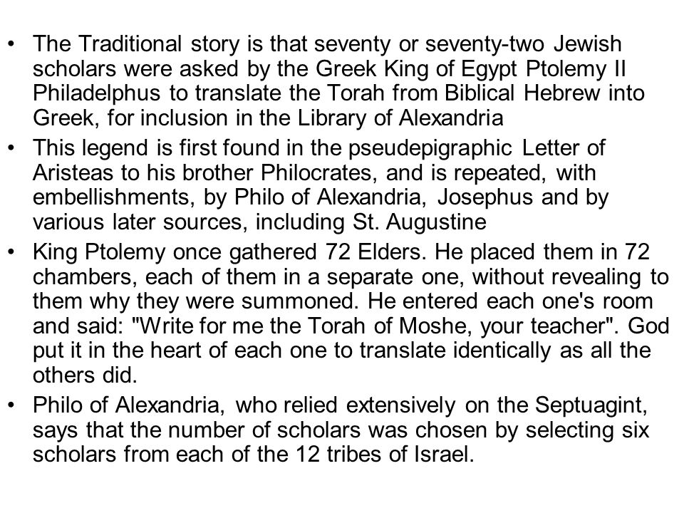 The Traditional story is that seventy or seventy-two Jewish scholars were asked by the Greek King of Egypt Ptolemy II Philadelphus to translate the Torah from Biblical Hebrew into Greek, for inclusion in the Library of Alexandria