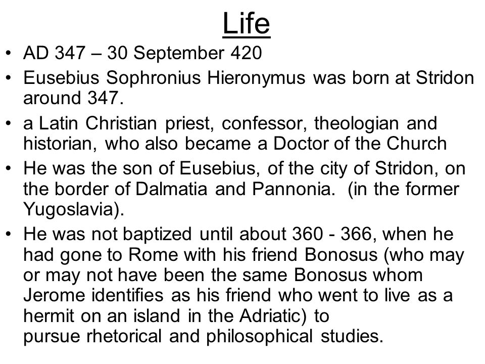 Life AD 347 – 30 September 420. Eusebius Sophronius Hieronymus was born at Stridon around 347.
