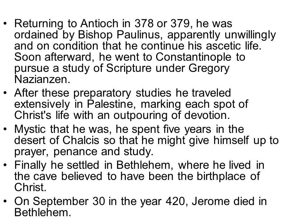 Returning to Antioch in 378 or 379, he was ordained by Bishop Paulinus, apparently unwillingly and on condition that he continue his ascetic life. Soon afterward, he went to Constantinople to pursue a study of Scripture under Gregory Nazianzen.