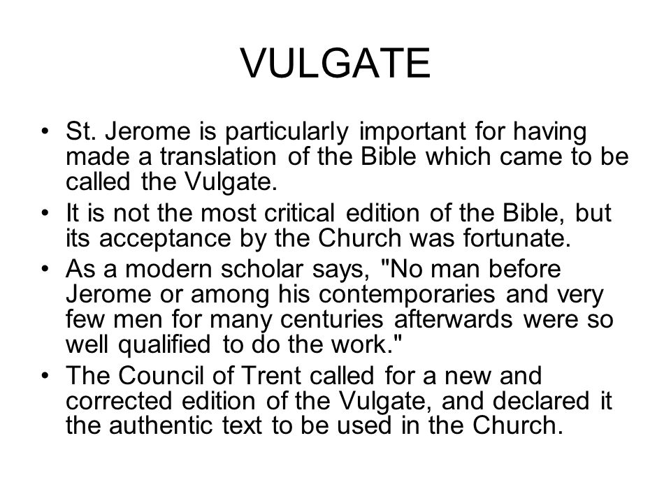 VULGATE St. Jerome is particularly important for having made a translation of the Bible which came to be called the Vulgate.