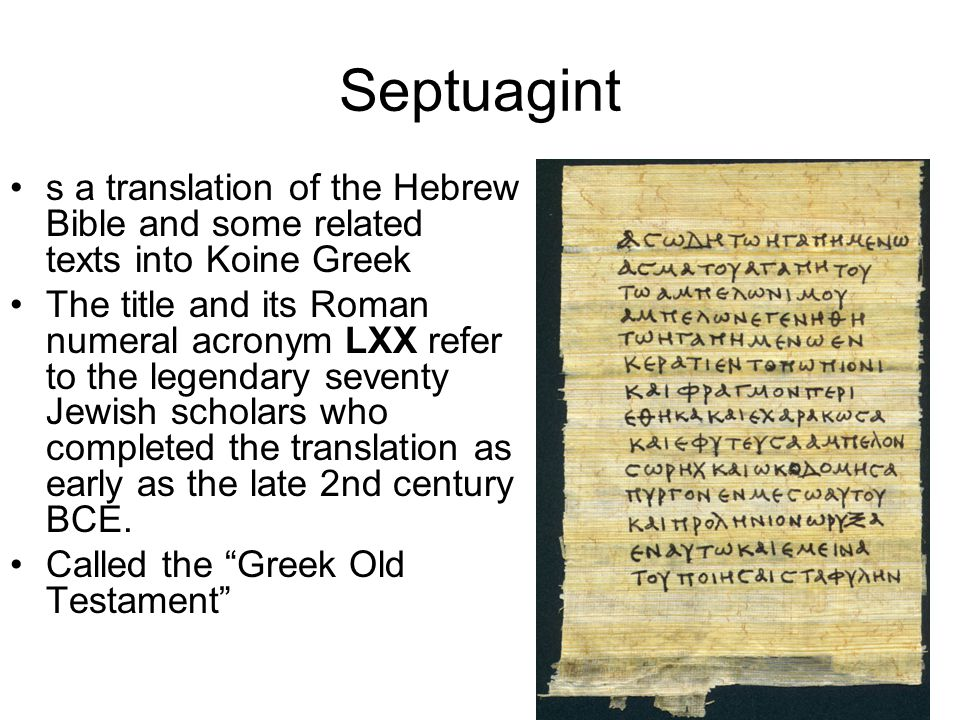Septuagint s a translation of the Hebrew Bible and some related texts into Koine Greek.