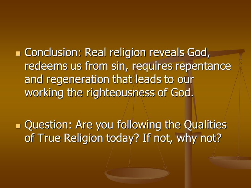 Conclusion: Real religion reveals God, redeems us from sin, requires repentance and regeneration that leads to our working the righteousness of God.