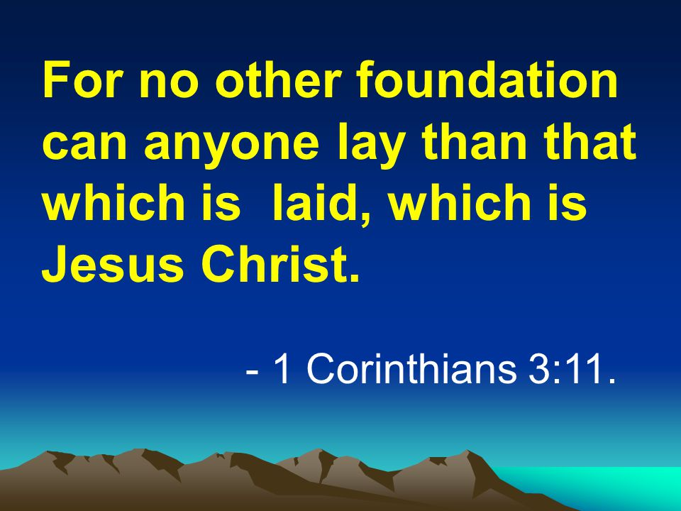 For no other foundation can anyone lay than that which is laid, which is Jesus Christ.