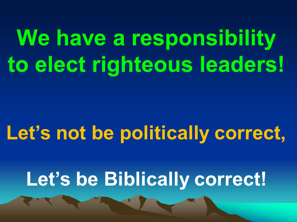 We have a responsibility to elect righteous leaders!