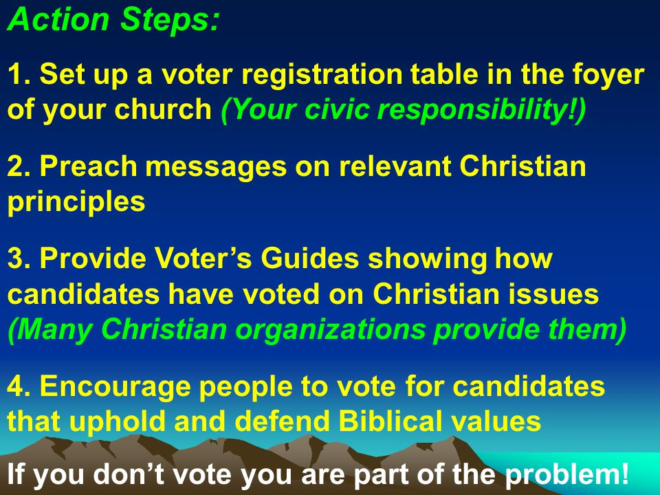 Action Steps: 1. Set up a voter registration table in the foyer of your church (Your civic responsibility!)