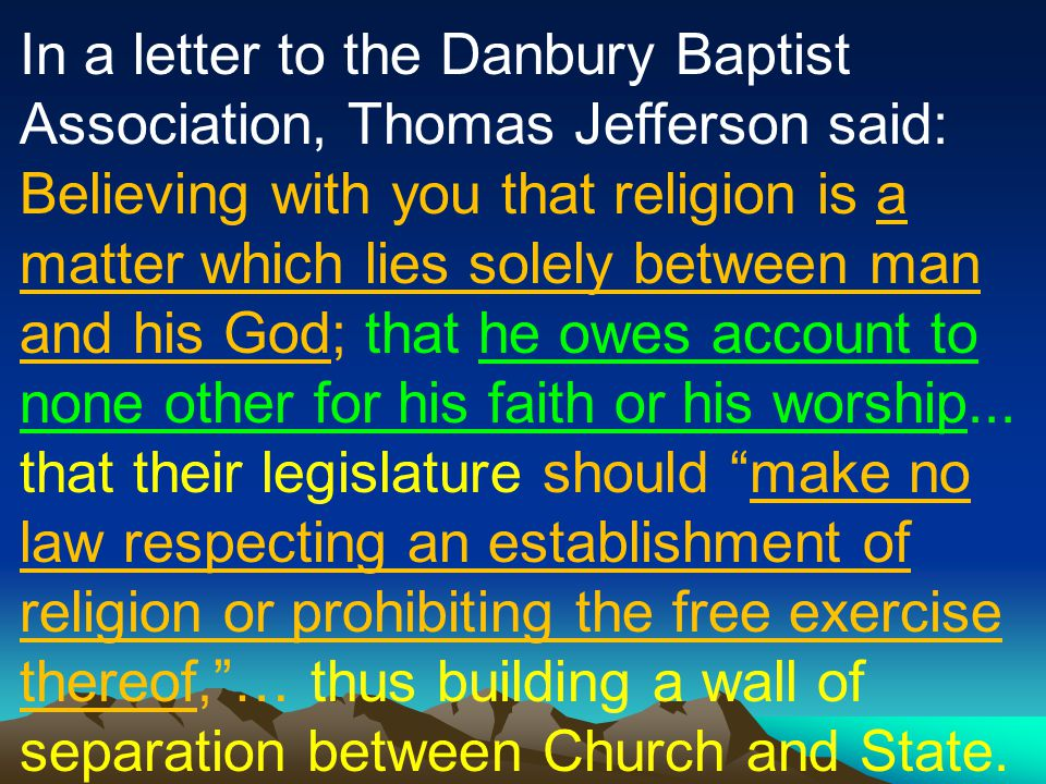 In a letter to the Danbury Baptist Association, Thomas Jefferson said: Believing with you that religion is a matter which lies solely between man and his God; that he owes account to none other for his faith or his worship...