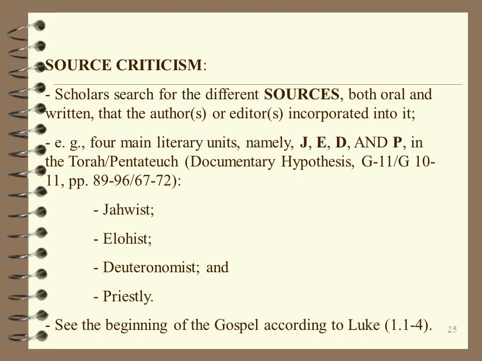 SOURCE CRITICISM: - Scholars search for the different SOURCES, both oral and written, that the author(s) or editor(s) incorporated into it;