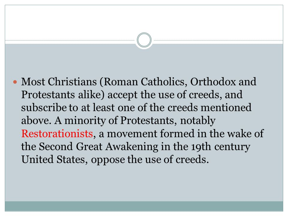 Most Christians (Roman Catholics, Orthodox and Protestants alike) accept the use of creeds, and subscribe to at least one of the creeds mentioned above.